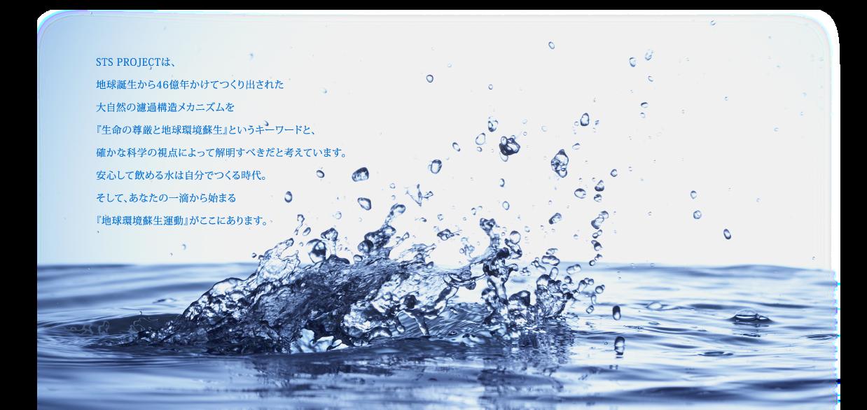 STS PROJECTは、大自然をよく見つめ46億年かけて創りだしたその濾過構造を『生命の尊前と地球環境蘇生』というキーワードで解明すべきだと考えています。安心して飲める水は自分で作る時代。そして、あなたの一滴から始まる『地球環境蘇生運動』がここにあります。